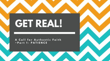 GET REAL! A Call for Authentic Faith ~ PATIENCE