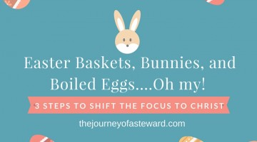 Easter Baskets, Bunnies, and Boiled Eggs…oh my! 3 Steps to Shift  the Focus to Christ